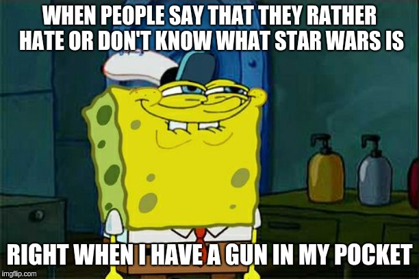 Dont You Squidward Meme | WHEN PEOPLE SAY THAT THEY RATHER HATE OR DON'T KNOW WHAT STAR WARS IS RIGHT WHEN I HAVE A GUN IN MY POCKET | image tagged in memes,dont you squidward | made w/ Imgflip meme maker
