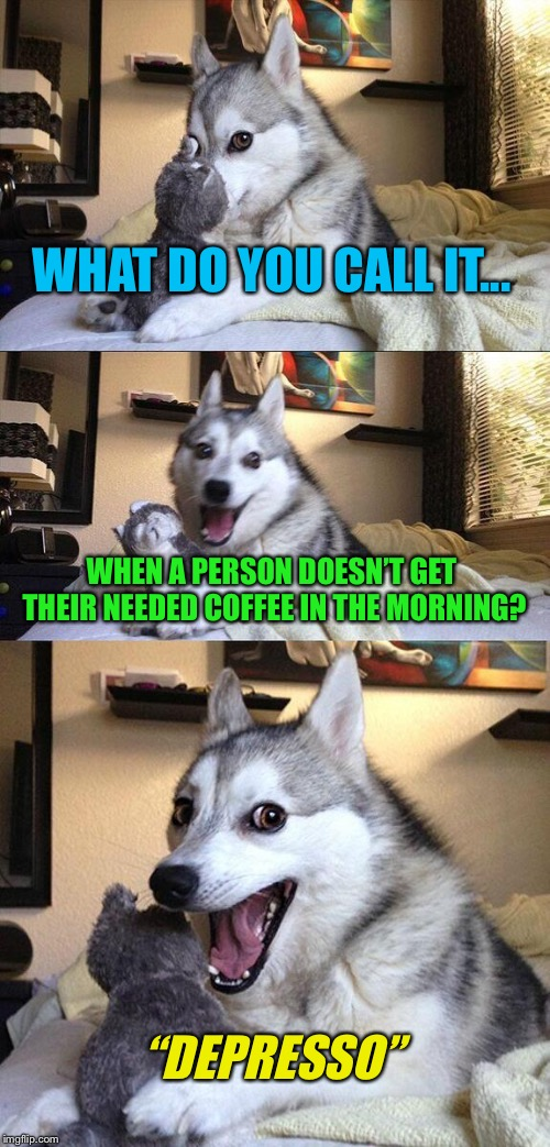 "NEED...COFFEE... | WHAT DO YOU CALL IT... WHEN A PERSON DOESN'T GET THEIR NEEDED COFFEE IN THE MORNING? ""DEPRESSO"" 