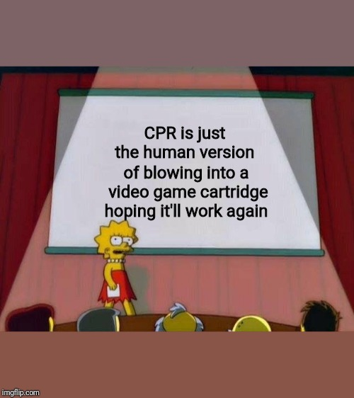 If I can resuscitate Bart, maybe I'll make it to the next level |  CPR is just the human version; of blowing into a video game cartridge hoping it'll work again | image tagged in lisa simpson's presentation,cpr,video games | made w/ Imgflip meme maker