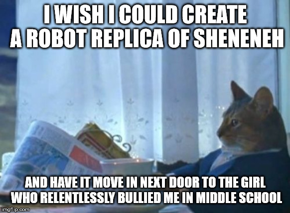 I Should Buy A Boat Cat | I WISH I COULD CREATE A ROBOT REPLICA OF SHENENEH AND HAVE IT MOVE IN NEXT DOOR TO THE GIRL WHO RELENTLESSLY BULLIED ME IN MIDDLE SCHOOL | image tagged in memes,i should buy a boat cat | made w/ Imgflip meme maker