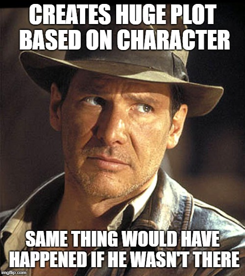 Indiana jones |  CREATES HUGE PLOT BASED ON CHARACTER; SAME THING WOULD HAVE HAPPENED IF HE WASN'T THERE | image tagged in indiana jones | made w/ Imgflip meme maker