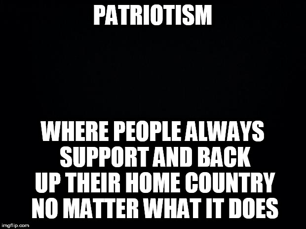 Black background |  PATRIOTISM; WHERE PEOPLE ALWAYS SUPPORT AND BACK UP THEIR HOME COUNTRY NO MATTER WHAT IT DOES | image tagged in black background,patriotism,jingoism,patriotic,patriot,patriots | made w/ Imgflip meme maker