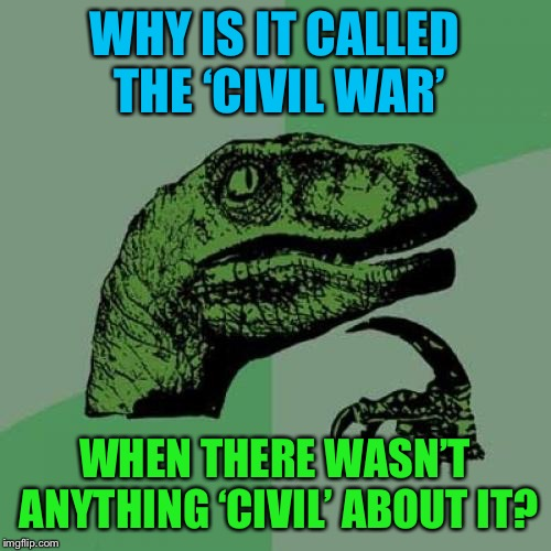 I wonder.... | WHY IS IT CALLED THE 'CIVIL WAR' WHEN THERE WASN'T ANYTHING 'CIVIL' ABOUT IT? | image tagged in memes,philosoraptor,civil war | made w/ Imgflip meme maker