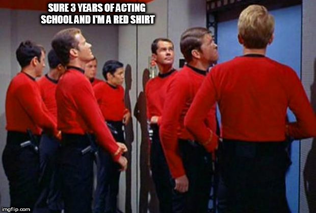 Star Trek Red Shirts | SURE 3 YEARS OF ACTING SCHOOL AND I'M A RED SHIRT | image tagged in star trek red shirts | made w/ Imgflip meme maker