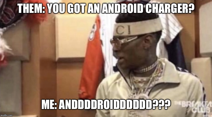 Soulja boy |  THEM: YOU GOT AN ANDROID CHARGER? ME: ANDDDDROIDDDDDD??? | image tagged in soulja boy | made w/ Imgflip meme maker