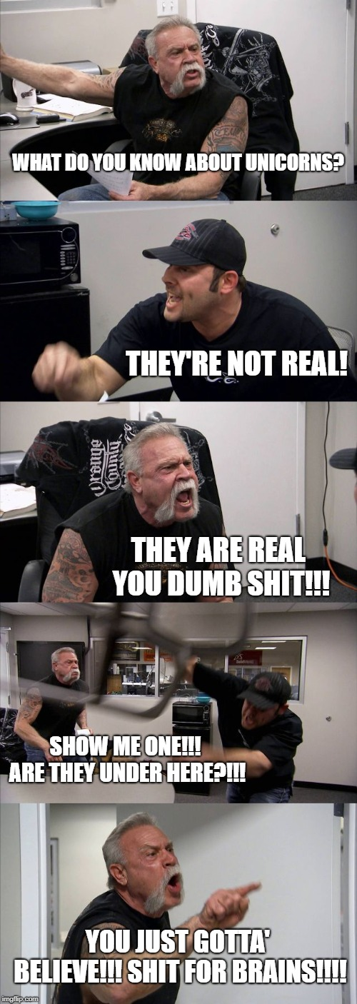 unicorns are real |  WHAT DO YOU KNOW ABOUT UNICORNS? THEY'RE NOT REAL! THEY ARE REAL YOU DUMB SHIT!!! SHOW ME ONE!!! ARE THEY UNDER HERE?!!! YOU JUST GOTTA' BELIEVE!!! SHIT FOR BRAINS!!!! | image tagged in memes,american chopper argument | made w/ Imgflip meme maker