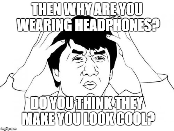Jackie Chan WTF Meme | THEN WHY ARE YOU WEARING HEADPHONES? DO YOU THINK THEY MAKE YOU LOOK COOL? | image tagged in memes,jackie chan wtf | made w/ Imgflip meme maker