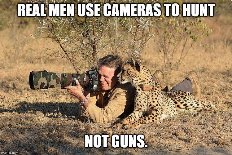 Real Men | REAL MEN USE CAMERAS TO HUNT NOT GUNS. | image tagged in man,camera,cheetah | made w/ Imgflip meme maker