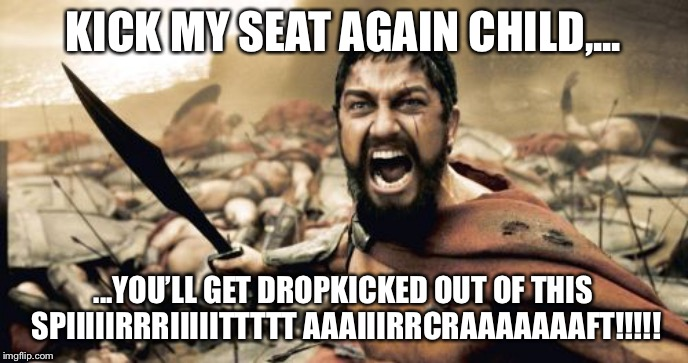 Children, do not kick Leonidas's seat | KICK MY SEAT AGAIN CHILD,... ...YOU'LL GET DROPKICKED OUT OF THIS SPIIIIIRRRIIIIITTTTT AAAIIIRRCRAAAAAAAFT!!!!! | image tagged in memes,sparta leonidas,spirit,airlines,child,angry | made w/ Imgflip meme maker