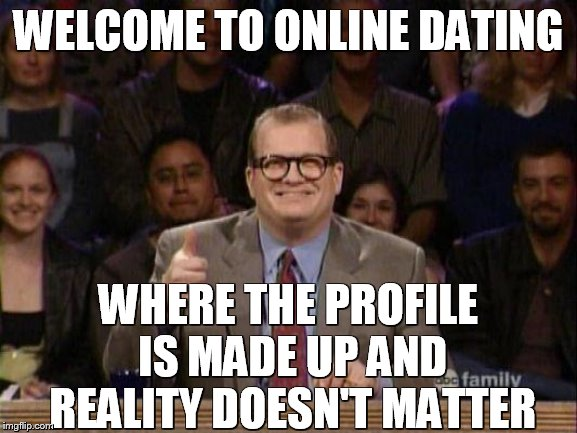Drew Carey  | WELCOME TO ONLINE DATING WHERE THE PROFILE IS MADE UP AND REALITY DOESN'T MATTER | image tagged in drew carey | made w/ Imgflip meme maker