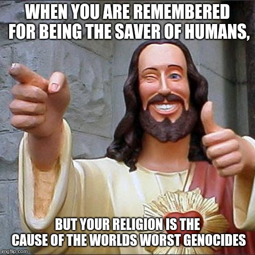 Jesus Christ | WHEN YOU ARE REMEMBERED FOR BEING THE SAVER OF HUMANS, BUT YOUR RELIGION IS THE CAUSE OF THE WORLDS WORST GENOCIDES | image tagged in memes,buddy christ,funny,jesus,funny memes,jesus christ | made w/ Imgflip meme maker