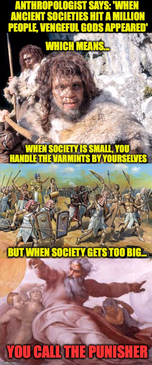 TRUE NEWS: SIZE MATTERS | ANTHROPOLOGIST SAYS: 'WHEN ANCIENT SOCIETIES HIT A MILLION PEOPLE, VENGEFUL GODS APPEARED' WHEN SOCIETY IS SMALL, YOU HANDLE THE VARMINTS BY | image tagged in research,religion,justice,divine,god,news | made w/ Imgflip meme maker