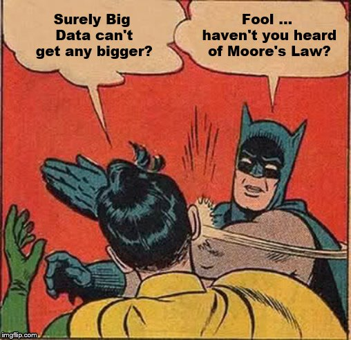 Batman Slapping Robin Meme | Surely Big Data can't get any bigger? Fool … haven't you heard of Moore's Law? | image tagged in memes,batman slapping robin | made w/ Imgflip meme maker