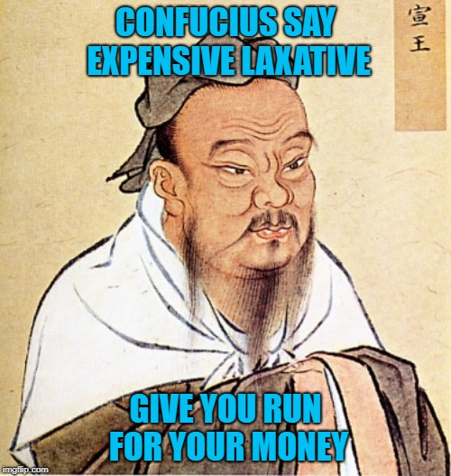 I'm fortunate...I take dumps with ease!!! | CONFUCIUS SAY EXPENSIVE LAXATIVE GIVE YOU RUN FOR YOUR MONEY | image tagged in confucius says,laxatives,runs for your money,funny,turkey squirts,confucious | made w/ Imgflip meme maker