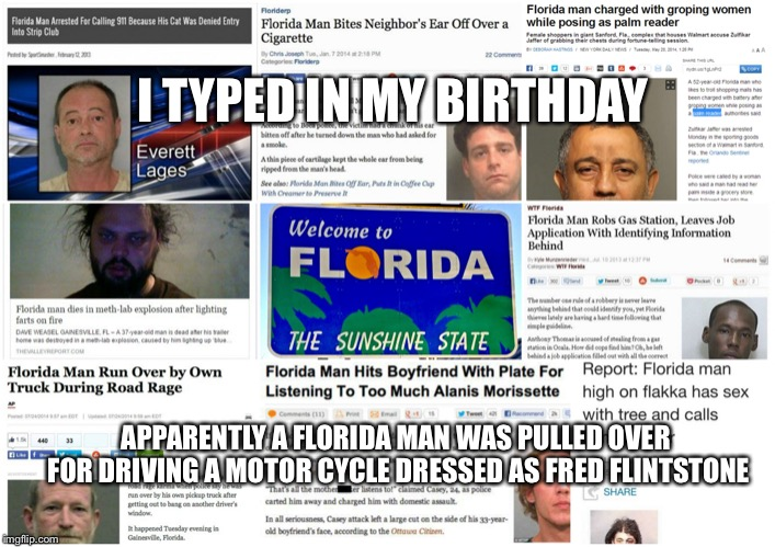 I TYPED IN MY BIRTHDAY APPARENTLY A FLORIDA MAN WAS PULLED OVER FOR DRIVING A MOTOR CYCLE DRESSED AS FRED FLINTSTONE | image tagged in florida man | made w/ Imgflip meme maker