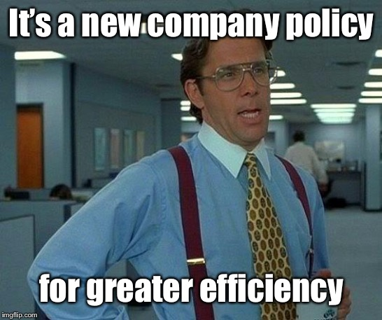 That Would Be Great Meme | It's a new company policy for greater efficiency | image tagged in memes,that would be great | made w/ Imgflip meme maker