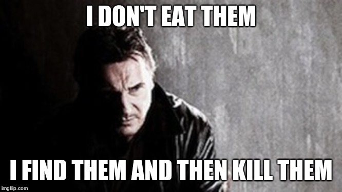 I Will Find You And Kill You Meme | I DON'T EAT THEM I FIND THEM AND THEN KILL THEM | image tagged in memes,i will find you and kill you | made w/ Imgflip meme maker