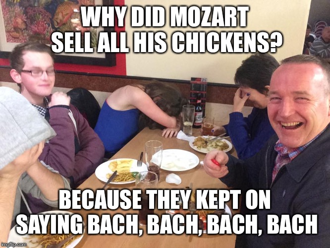 Dad Joke Meme | WHY DID MOZART SELL ALL HIS CHICKENS? BECAUSE THEY KEPT ON SAYING BACH, BACH, BACH, BACH | image tagged in dad joke meme | made w/ Imgflip meme maker
