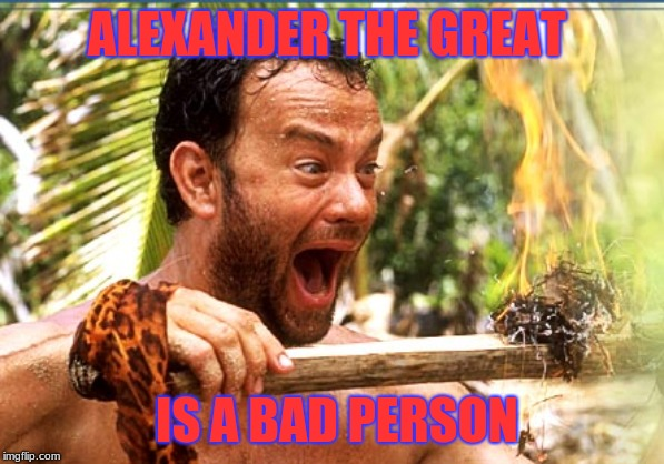 Castaway Fire Meme | ALEXANDER THE GREAT IS A BAD PERSON | image tagged in memes,castaway fire | made w/ Imgflip meme maker