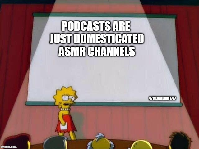 Lisa Simpson's Presentation | PODCASTS ARE JUST DOMESTICATED ASMR CHANNELS U/MEGAFERRET777 | image tagged in lisa simpson's presentation,memes | made w/ Imgflip meme maker