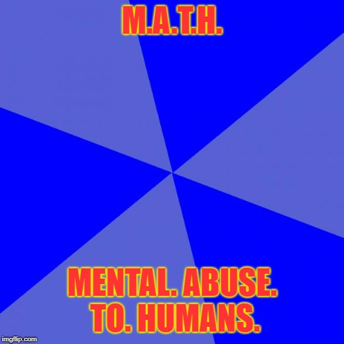 Blank Blue Background | M.A.T.H. MENTAL. ABUSE. TO. HUMANS. | image tagged in memes,blank blue background | made w/ Imgflip meme maker