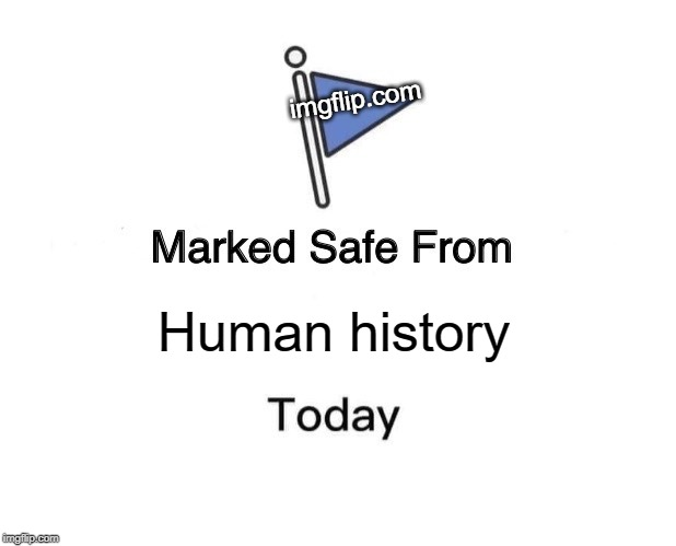 Human history imgflip.com | image tagged in memes,marked safe from | made w/ Imgflip meme maker