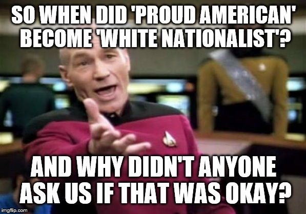 Picard Wtf | SO WHEN DID 'PROUD AMERICAN' BECOME 'WHITE NATIONALIST'? AND WHY DIDN'T ANYONE ASK US IF THAT WAS OKAY? | image tagged in memes,picard wtf | made w/ Imgflip meme maker