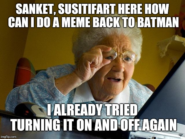 Grandma Finds The Internet Meme |  SANKET, SUSITIFART HERE HOW CAN I DO A MEME BACK TO BATMAN; I ALREADY TRIED TURNING IT ON AND OFF AGAIN | image tagged in memes,grandma finds the internet | made w/ Imgflip meme maker