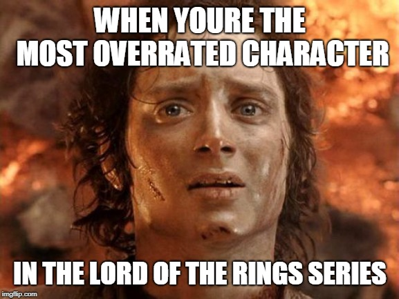 Its Finally Over | WHEN YOURE THE MOST OVERRATED CHARACTER IN THE LORD OF THE RINGS SERIES | image tagged in memes,its finally over | made w/ Imgflip meme maker