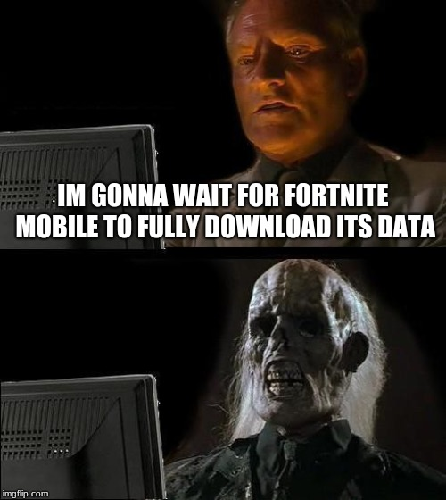 I'll Just Wait Here |  IM GONNA WAIT FOR FORTNITE MOBILE TO FULLY DOWNLOAD ITS DATA | image tagged in memes,ill just wait here | made w/ Imgflip meme maker