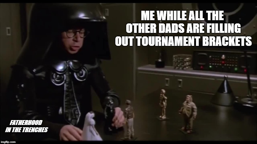 Real Fun | ME WHILE ALL THE OTHER DADS ARE FILLING OUT TOURNAMENT BRACKETS FATHERHOOD IN THE TRENCHES | image tagged in spaceballs,march madness,dark helmet | made w/ Imgflip meme maker