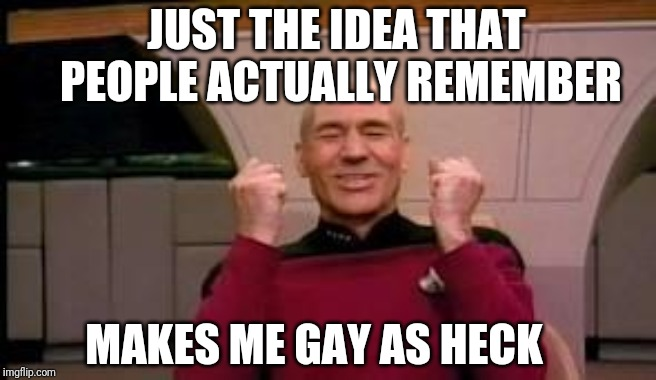 Happy Picard | MAKES ME GAY AS HECK JUST THE IDEA THAT PEOPLE ACTUALLY REMEMBER | image tagged in happy picard | made w/ Imgflip meme maker
