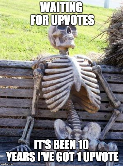 WAITING FOR UPVOTES IT'S BEEN 10 YEARS I'VE GOT 1 UPVOTE | image tagged in memes,waiting skeleton | made w/ Imgflip meme maker