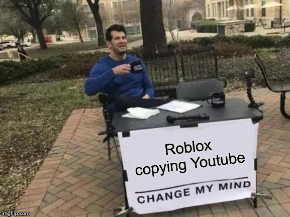 Change My Mind (Roblox Meme) | Roblox copying Youtube | image tagged in memes,change my mind,roblox,youtube,copycat,copyright | made w/ Imgflip meme maker