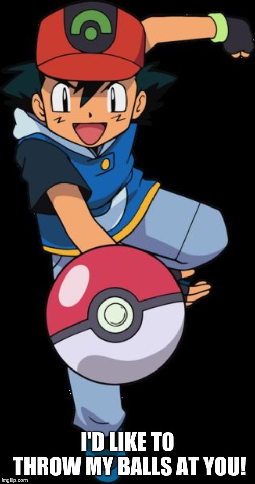 WHAT ARE YOU THROWING AT ME?!?!?!?! |  I'D LIKE TO THROW MY BALLS AT YOU! | image tagged in ash ketchum,pokemon,anime,memes,funny | made w/ Imgflip meme maker