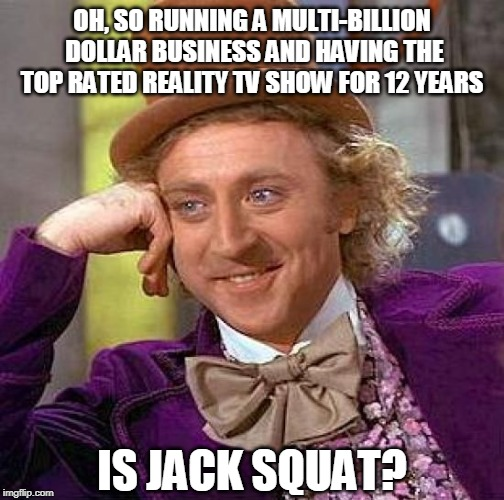 OH, SO RUNNING A MULTI-BILLION DOLLAR BUSINESS AND HAVING THE TOP RATED REALITY TV SHOW FOR 12 YEARS IS JACK SQUAT? | image tagged in memes,creepy condescending wonka | made w/ Imgflip meme maker