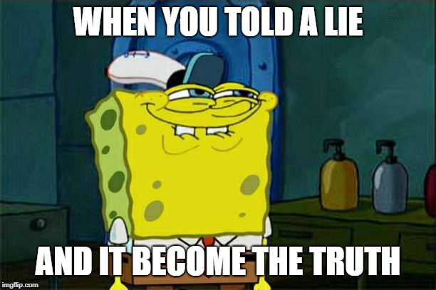 look im not lying  | WHEN YOU TOLD A LIE AND IT BECOME THE TRUTH | image tagged in memes,when you realize | made w/ Imgflip meme maker