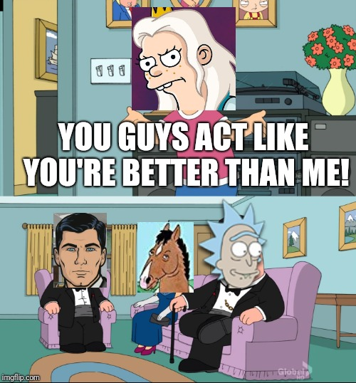 Meg Family Guy Better than me | YOU GUYS ACT LIKE YOU'RE BETTER THAN ME! | image tagged in meg family guy better than me,rick and morty,archer,netflix | made w/ Imgflip meme maker
