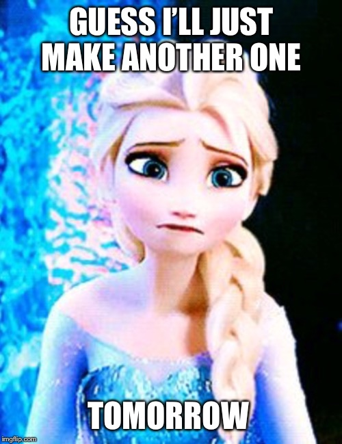 Elsa sad | GUESS I'LL JUST MAKE ANOTHER ONE TOMORROW | image tagged in elsa sad | made w/ Imgflip meme maker