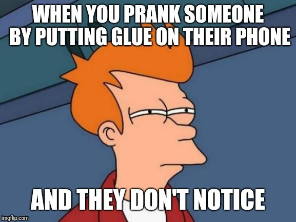 image tagged in memes,funny,futurama fry,phone,glue,prank | made w/ Imgflip meme maker