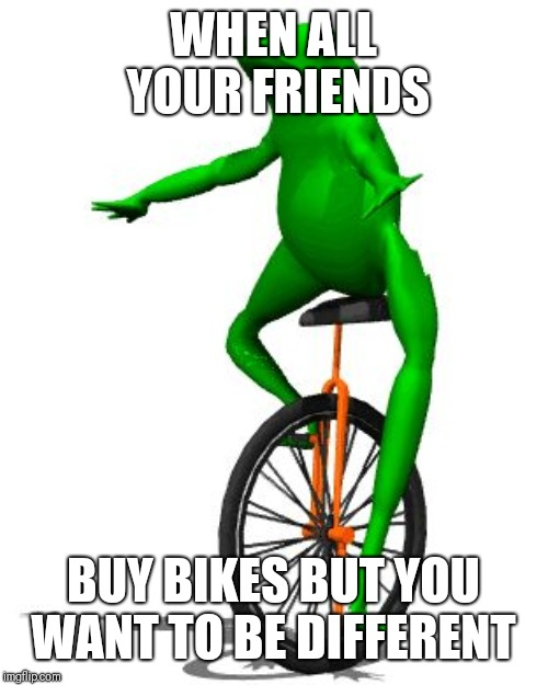 Dat Boi | WHEN ALL YOUR FRIENDS BUY BIKES BUT YOU WANT TO BE DIFFERENT | image tagged in memes,dat boi | made w/ Imgflip meme maker