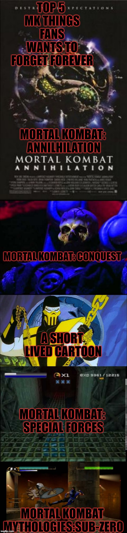 TOP 5 MK THINGS FANS WANTS TO FORGET FOREVER MORTAL KOMBAT MYTHOLOGIES:SUB-ZERO MORTAL KOMBAT: SPECIAL FORCES MORTAL KOMBAT: CONQUEST MORTAL | image tagged in mortal kombat,movie,video games,shows,terrible | made w/ Imgflip meme maker