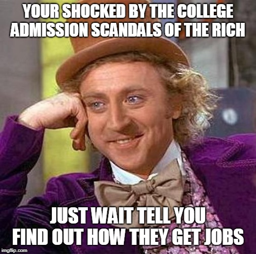 Creepy Condescending Wonka | YOUR SHOCKED BY THE COLLEGE ADMISSION SCANDALS OF THE RICH JUST WAIT TELL YOU FIND OUT HOW THEY GET JOBS | image tagged in memes,creepy condescending wonka | made w/ Imgflip meme maker