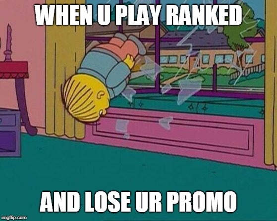 Simpsons Jump Through Window | WHEN U PLAY RANKED AND LOSE UR PROMO | image tagged in simpsons jump through window | made w/ Imgflip meme maker