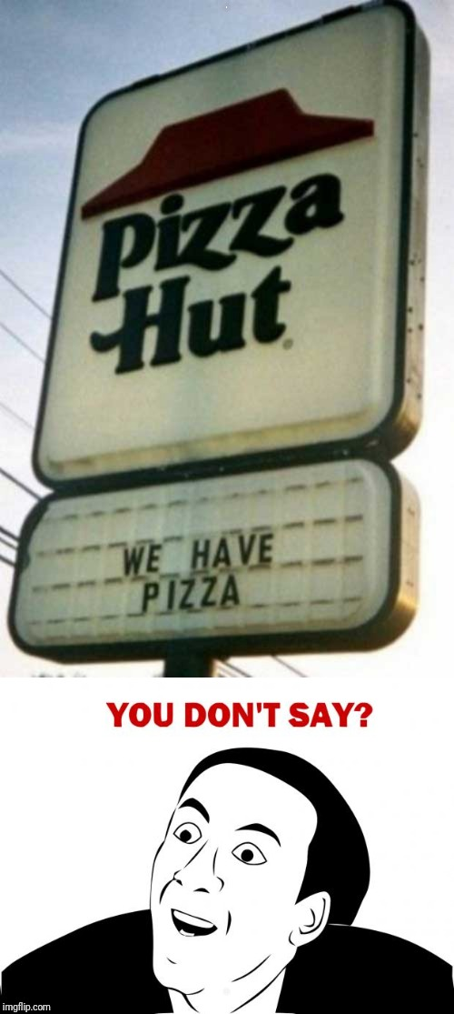 Since we're upvoting idiocy on imgflip these days... | ? ? | image tagged in memes,you don't say,obvious,pizza hut | made w/ Imgflip meme maker