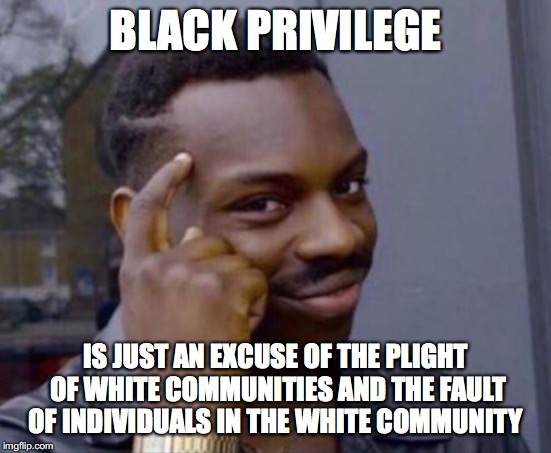 black guy pointing at head | BLACK PRIVILEGE IS JUST AN EXCUSE OF THE PLIGHT OF WHITE COMMUNITIES AND THE FAULT OF INDIVIDUALS IN THE WHITE COMMUNITY | image tagged in black guy pointing at head | made w/ Imgflip meme maker