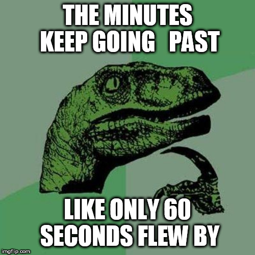 NO WAY!!!!! | THE MINUTES KEEP GOING   PAST LIKE ONLY 60 SECONDS FLEW BY | image tagged in philosoraptor,deep,in,thought | made w/ Imgflip meme maker
