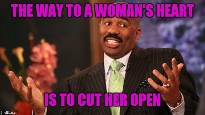 Why does love have to be like open heart surgery? | THE WAY TO A WOMAN'S HEART IS TO CUT HER OPEN | image tagged in memes,steve harvey,puns,sarcasm,women,love | made w/ Imgflip meme maker