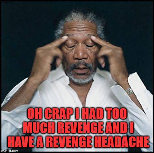 morgan freeman headache | OH CRAP I HAD TOO MUCH REVENGE AND I HAVE A REVENGE HEADACHE | image tagged in morgan freeman headache | made w/ Imgflip meme maker