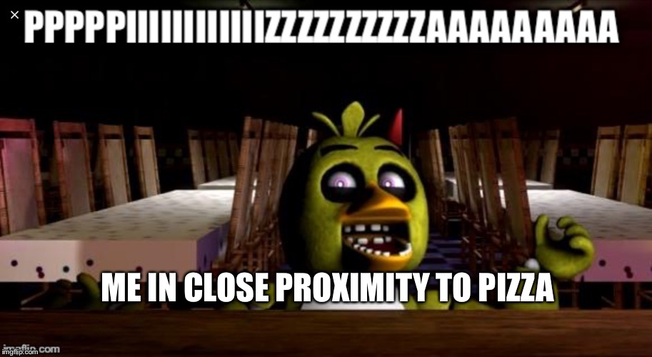 ME IN CLOSE PROXIMITY TO PIZZA | image tagged in chica | made w/ Imgflip meme maker